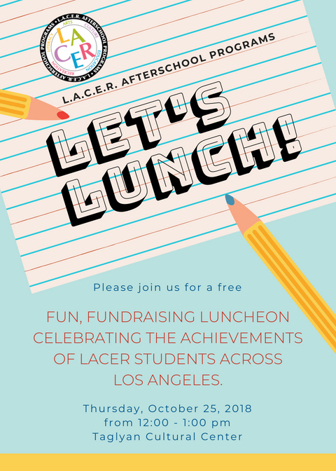 Let's Lunch! - Thursday, October 25th, 201812 pm - 1 pmTaglyan Cultural Center1201 Vine Street, Los Angeles, CA 90038Valet ParkingFill out the form below to RESERVE your seat, and please contact us regarding SPONSOR OPPORTUNITIES. If you can't join us, please consider making a GIFT to keep free services accessible to all students.TEL: (323) 957-6481EMAIL: VA@LACERstars.orgWEBSITE: www.LACERafterschool.org/letslunch😇 SORRY, I can't attend but I'd like to donate now.