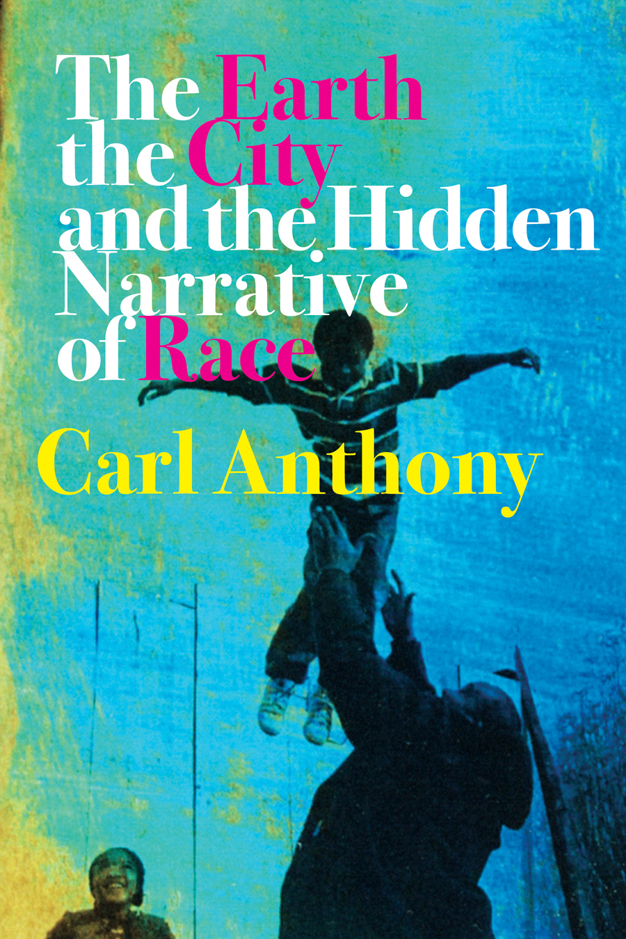 Front cover of The Earth, the City, and the Hidden Narrative of Race, by Carl Anthony