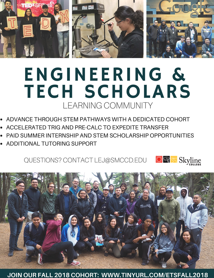 - Engineering Technology Scholars (ETS): During Fall 2016, Skyline College developed and implemented the ETS program. A cohort-based learning program to address major attrition points and increase the retention and diversity of students from underrepresented populations to pursue careers in STEM. The ETS program has shown to serve as a cost-effective model of a guided pathway that increases retention, provides additional enrichment to students, increases accessibility of scholarships and internships, and bolsters student success in an accelerated math pipeline.