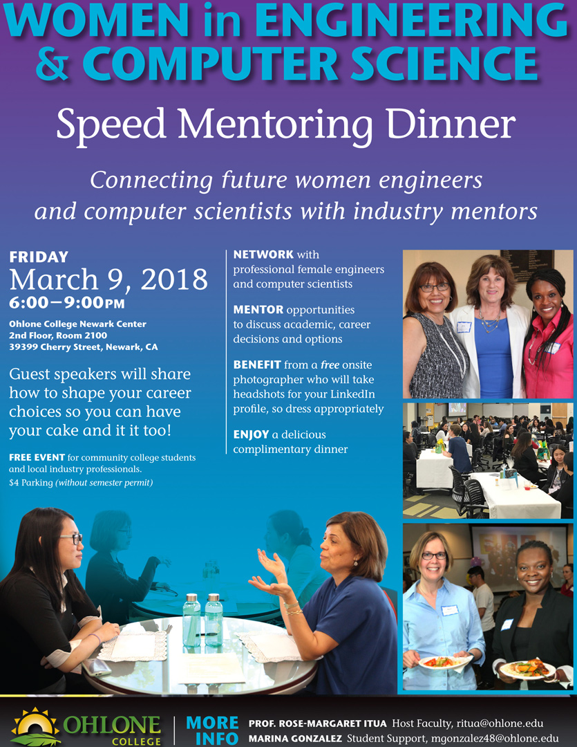 - Speed Mentoring Dinner with Women in Engineering and Computer Science: In Academic Year 2017-2018 Ohlone College hosted the first ever Society of Women Engineers (SWE) community college dinner on March 10. This event brought together female engineering and computer science students from six colleges for a Speed Mentoring Dinner. Professionals from industry mentored the students over dinner.
