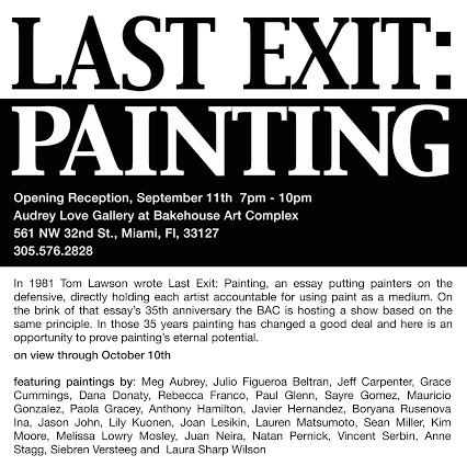 - I am very proud to be part of this juried exhibition at the Bakehouse Art Complex in Miami, FL. It is based on Thomas Lawson's essay on the status of painting written 35 years ago. Lawson's text put painters on the defense, holding each artist accountable for their choice of medium. It is as relevant today as when he first wrote it- Last Exit:Painting by Thomas Lawson