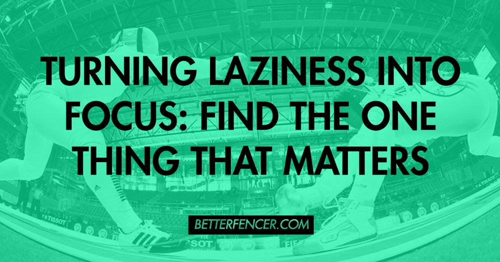 TURNING LAZINESS INTO FOCUS: FIND THE ONE THING THAT MATTERS TO YOUR FENCING PRACTICE