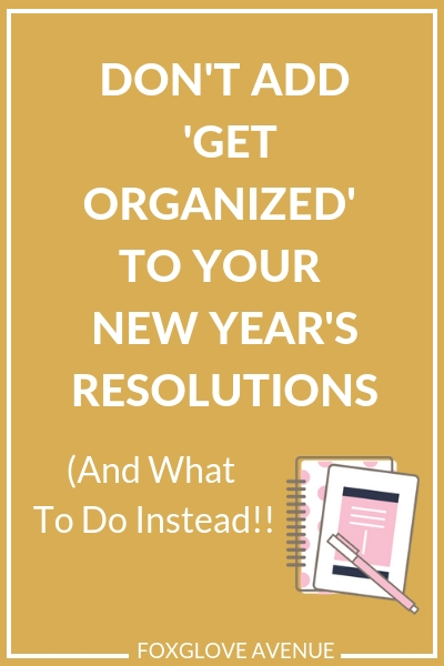 Want to get more organized in 2019? Don't add 'get organized' to your list of New Year's Resolutions. Here's what to do instead..