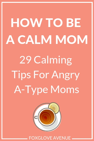 How to be a calm mom - a guide for angry moms. Don't let mom stress and anger ruin your day. Be a calm mom with these 29 calm mom tips for a-types.