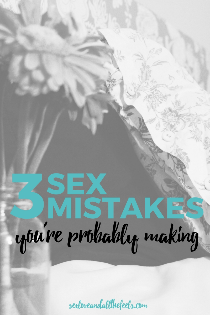 3 sex mistakes you're probably making