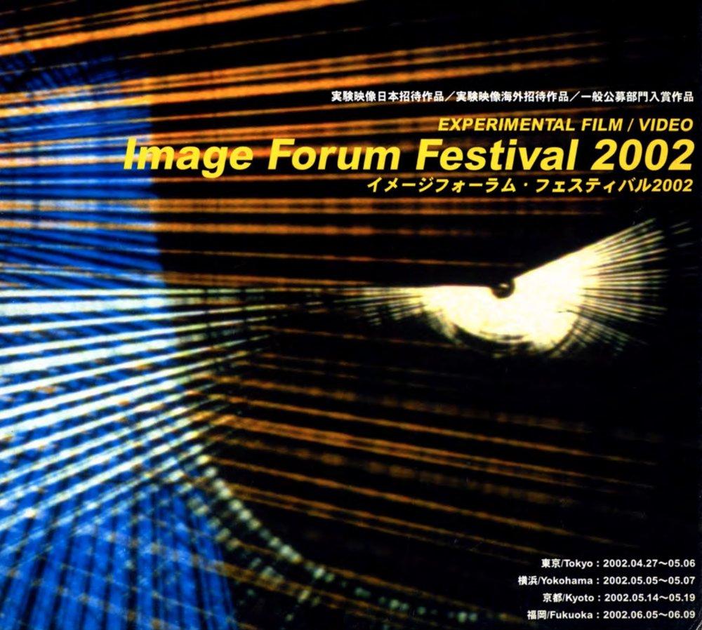 IMAGE FORUM FESTIVAL JAPAN (2002)   1987년 시작한 이미지 포럼 영화제는 아시아에서 가장 오래된 실험영화제다. 초기 부터 설치, 전시, 상영, 포럼 등 다양한 행사를 해왔으며 현재까지도 지속되고 있다. 영화제 운영의 주체가 되는 이미지 포럼은 배급과 아카이빙, 출판, 교육과 시네마테크를 함께 운영하고 있는 민간단체다.