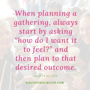 """When planning a gathering, always start by asking ""how do I want it to feel?"" and then plan to that desired outcome."
