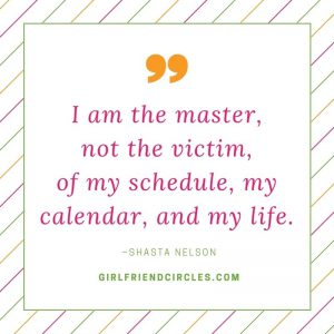 I am the master, not the victim, of my schedule, my calendar, and my life. Shasta Nelson