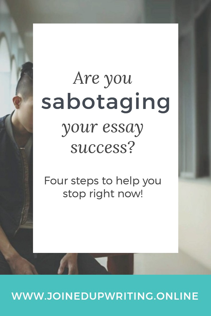 are you sabotaging your essay success joinedupwriting online