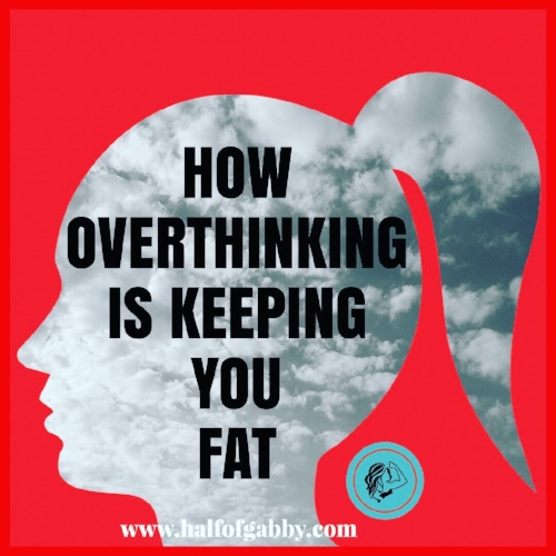 How Overthinking Is Keeping You Fat