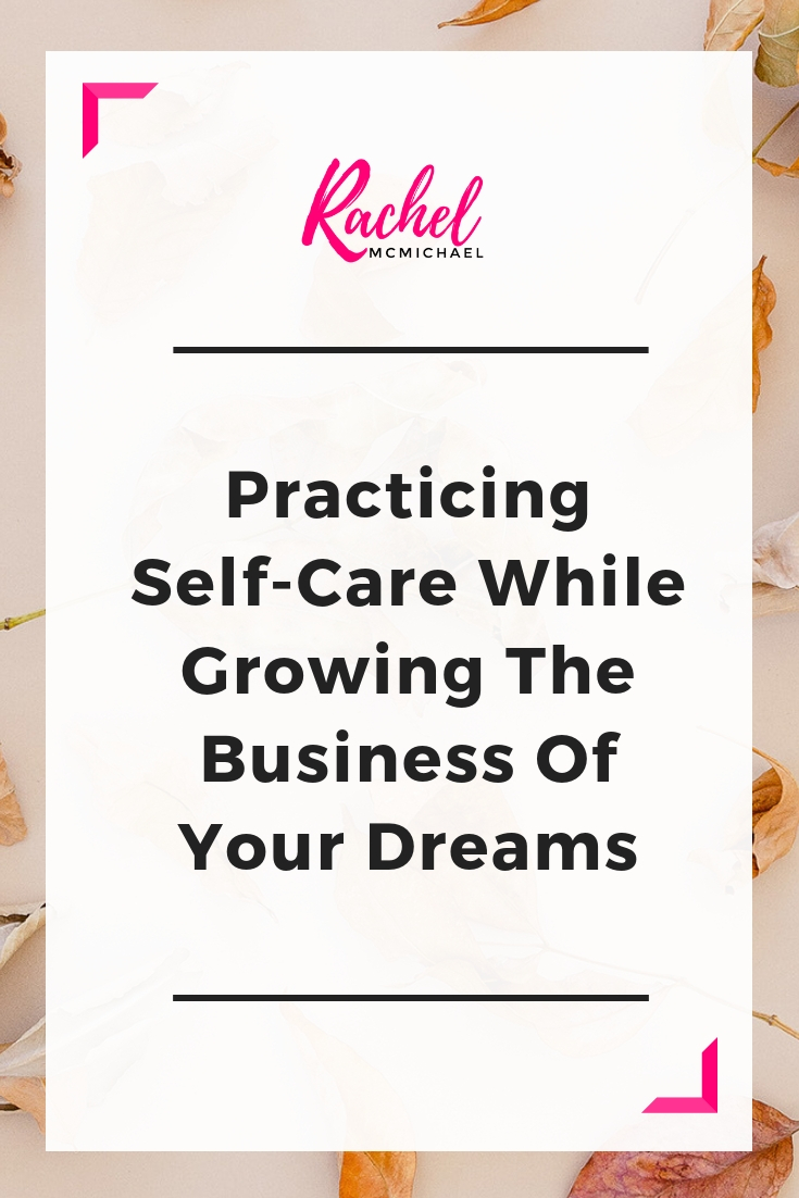 Practicing Self-Care while growing the business of your dreams.jpg