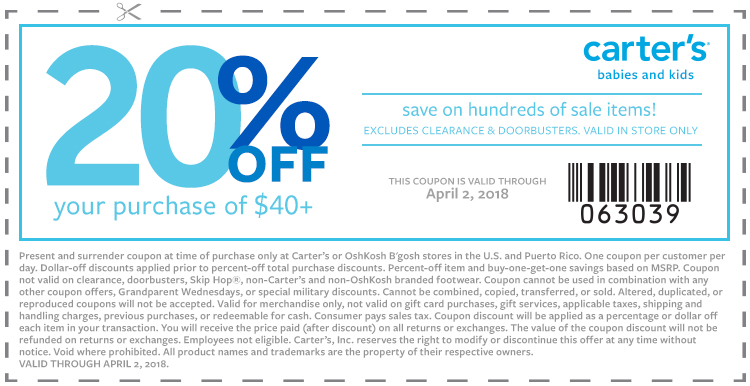 20% Off Your In-Store Purchase of $40+Save on hundreds of sale items!Code: 063039 Disclaimer: Present and surrender coupon at time of purchase only at Carter's or OshKosh B'gosh stores in the U.S. and Puerto Rico. One coupon per customer per day. Dollar-off discounts applied prior to percent-off total purchase discounts. Percent-off item and buy-one-get-one savings based on MSRP. Coupon not valid on clearance, doorbusters, Skip Hop®, non-Carter's and non-OshKosh branded footwear. Coupon cannot be used in combination with any other coupon offers, Grandparent Wednesdays, or special military discounts. Cannot be combined, copied, transferred, or sold. Altered, duplicated, or reproduced coupons will not be accepted. Valid for merchandise only, not valid on gift card purchases, gift services, applicable taxes, shipping and handling charges, previous purchases, or redeemable for cash. Consumer pays sales tax. Coupon discount will be applied as a percentage or dollar off each item in your transaction. You will receive the price paid (after discount) on all returned or exchanges. The value of the coupon discount will not be refunded on returns or exchanges. Employees not eligible. Carter's, Inc. reserves the right to modify or discontinue this offer at any time without notice. Void where prohibited. All product names and trademarks are the property of their respective owners. Valid through April 2, 2018.