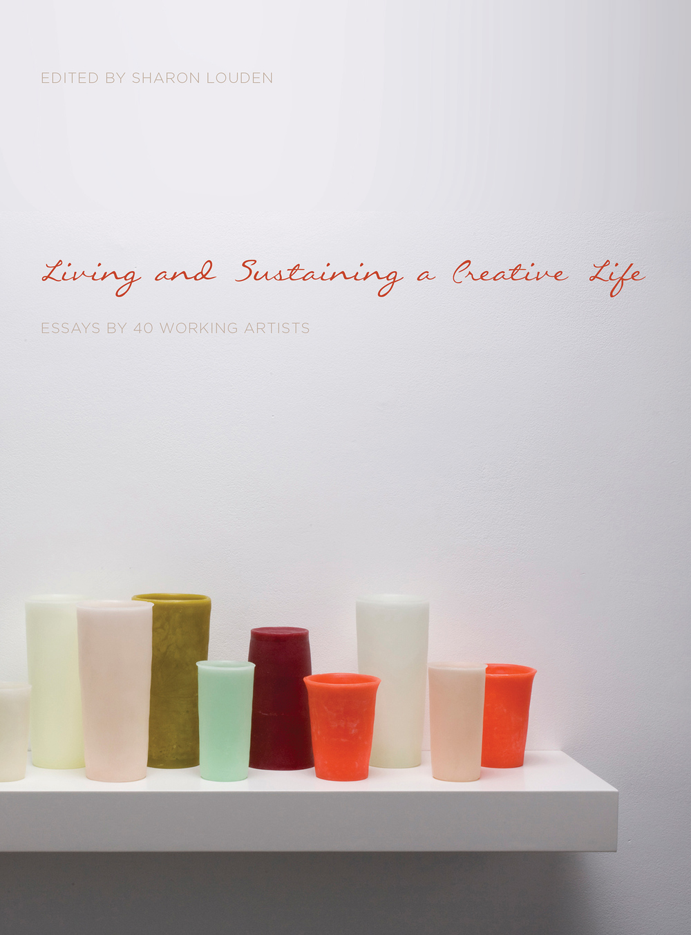 essays by 40 working artists book living and sustaining a cover image george stoll untitled 15 tumblers on a 36 inch shelf 3