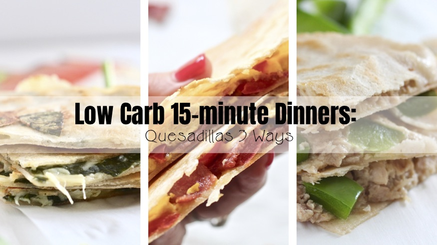 Low Carb 15-minute Dinners: Quesadillas 3 Ways