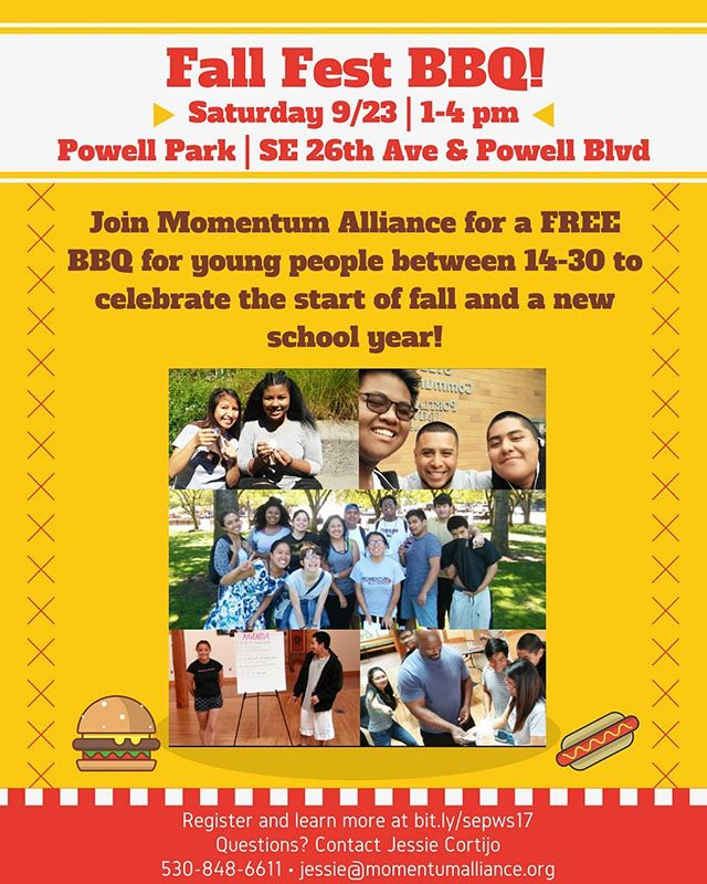 Join Momentum Alliance for a FREE fun BBQ to celebrate the start of fall!  When: Saturday, September 23rd from 1-4 pm  Where: Powell Park (SE 26th Ave & Powell Blvd, near Orange line and busses 9, 10, and 66)  What: A free BBQ to celebrate all our youth and the beginning of fall!  Who: Young people and others interested in learning more about Momentum Alliance  You can register at http://bit.ly/sepws17 or by contacting Jessie Cortijo at 530-848-6611 or jessie@momentumalliance.org  Bus tickets will be available to youth, along with reimbursements to help cover the cost of childcare.