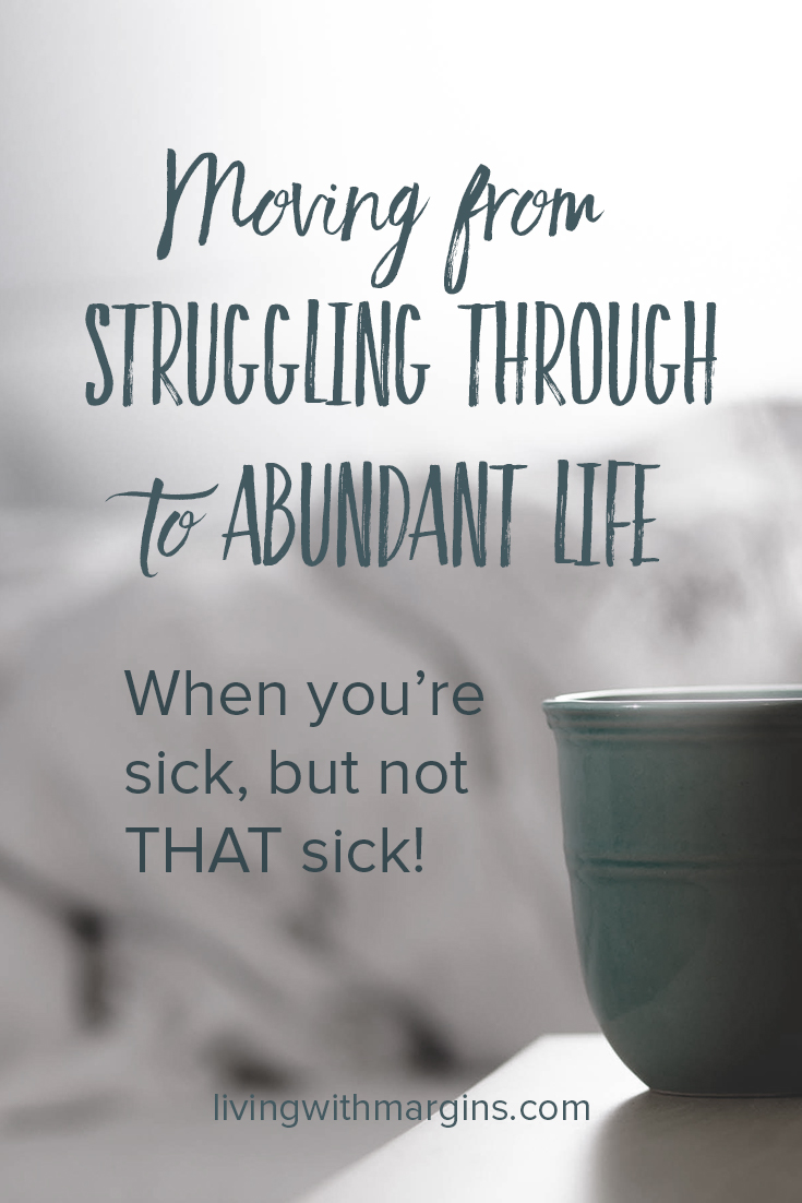 Moving from Struggling Through to Abundant Life; When you're sick, but not THAT sick