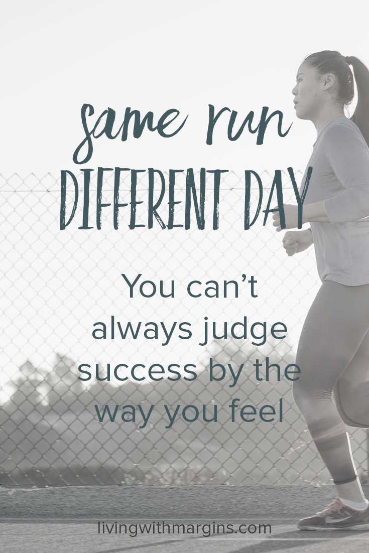 Same Run Different Day: You can't always judge success by the way you feel.
