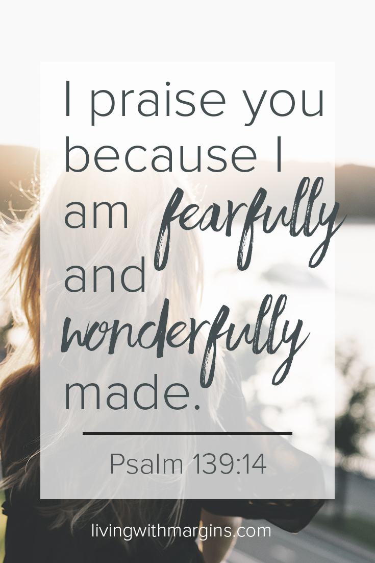 I am fearfully and wonderfully made. Listen to what God thinks, not the voice of self-criticism.