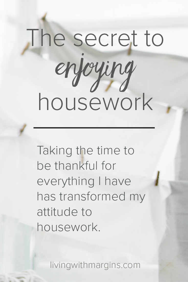 Taking the time to be thankful for everything I have has transformed my attitude to housework. When I am grateful, I enjoy housework!