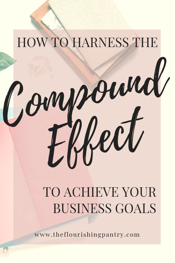 How to harness the Compound Effect to achieve business goals | The Flourishing Pantry.png
