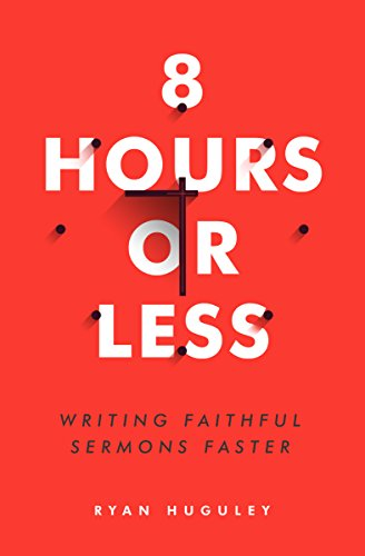 "8 Hours or Less: Writing Faithful Sermons Faster by Ryan ""Huggy"" Huguley"