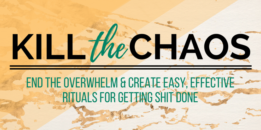 Kill the Chaos for Soulful Ladypreneurs End the Overwhelm with Rituals