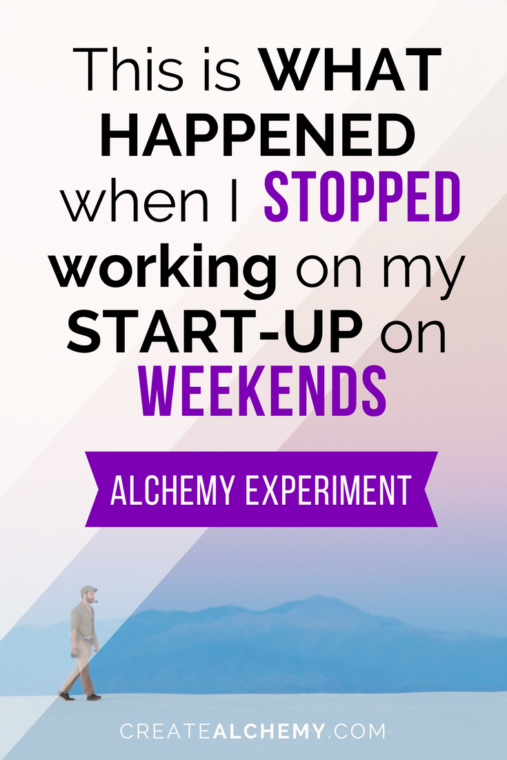 A fresh ALCHEMY EXPERIMENT for you: This is what happened when I STOPPED working on my side business on the weekends. Hint: It was the best decision I've ever made.