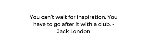You can't wait for inspiration. You have to go after it with a club. - Jack London.jpg