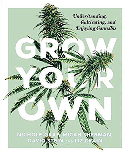 Grow Your Own: Understanding, Cultivating and Enjoying Cannabis - by Nichole Graf, Micah Sherman, David Stein and Liz Crain