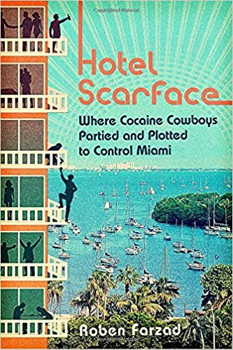 Hotel Scarface: Where Cocaine Cowboys Partied and Plotted to Control Miami - By Roben Farzad