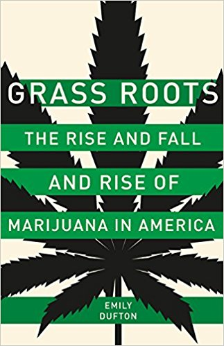 Grass Roots: The Rise and Fall of Marijuana in America - By Emily Dufton