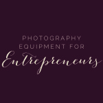 Photography Equipment for Entrepreneurs
