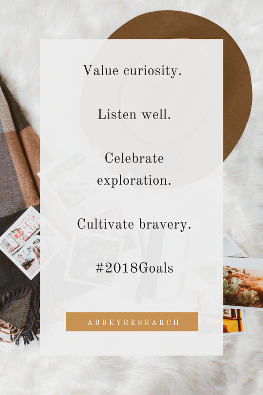 Value curiosity. Encourage the _why_ questions.Celebrate exploration.Cultivate bravery.#2018Goals.png