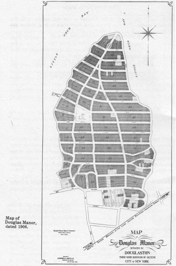 Douglas Manor Subdivision This map shows the subdivision of the original Douglas estate, a mile long peninsula jutting into Little Neck Bay. The construction of the railroad tunnels under the East River and Penn Station in 1910 made daily commuting from Douglas Manor to Manhattan possible. Such was the demand that over a million dollars worth of lots were sold on site during a March snowstorm in 1906. Today there are 600 single-family homes here, most built before 1930.