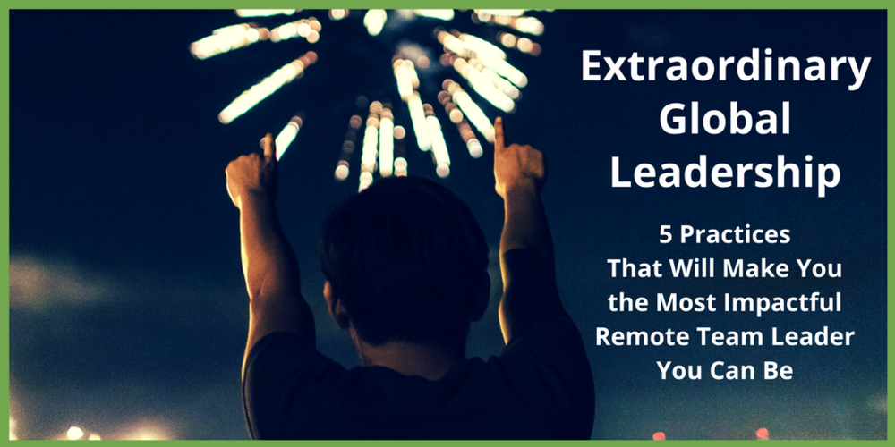Extraordinary Global Leadership 5 Practices that will make you the most impactful remote leaders you can be.