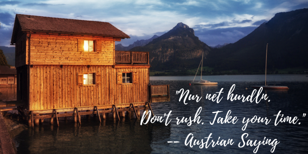 Nur net hurdln. Don't rush. Take your time. -- Austrian Saying
