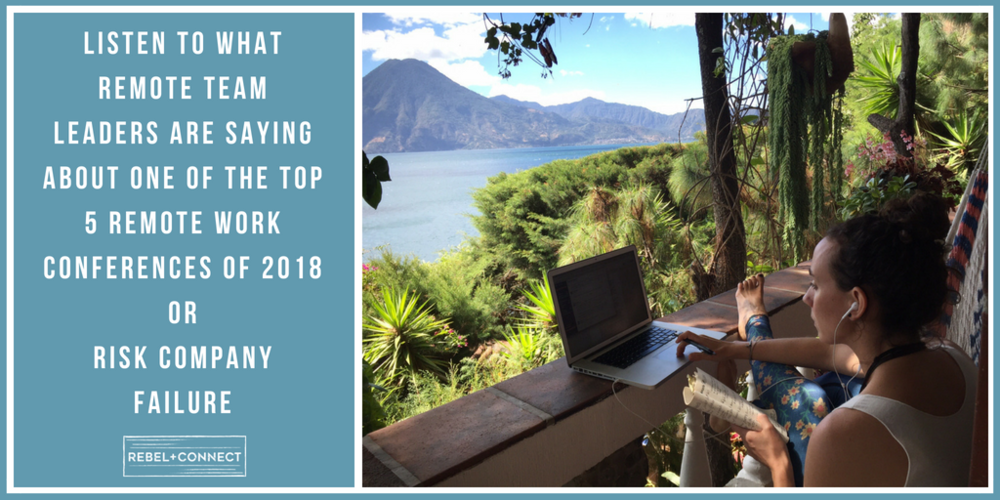 Listen to What Remote Team Leaders Are Saying About One of the Top 5 Remote Work Conferences of 2018 or Risk Company Failure