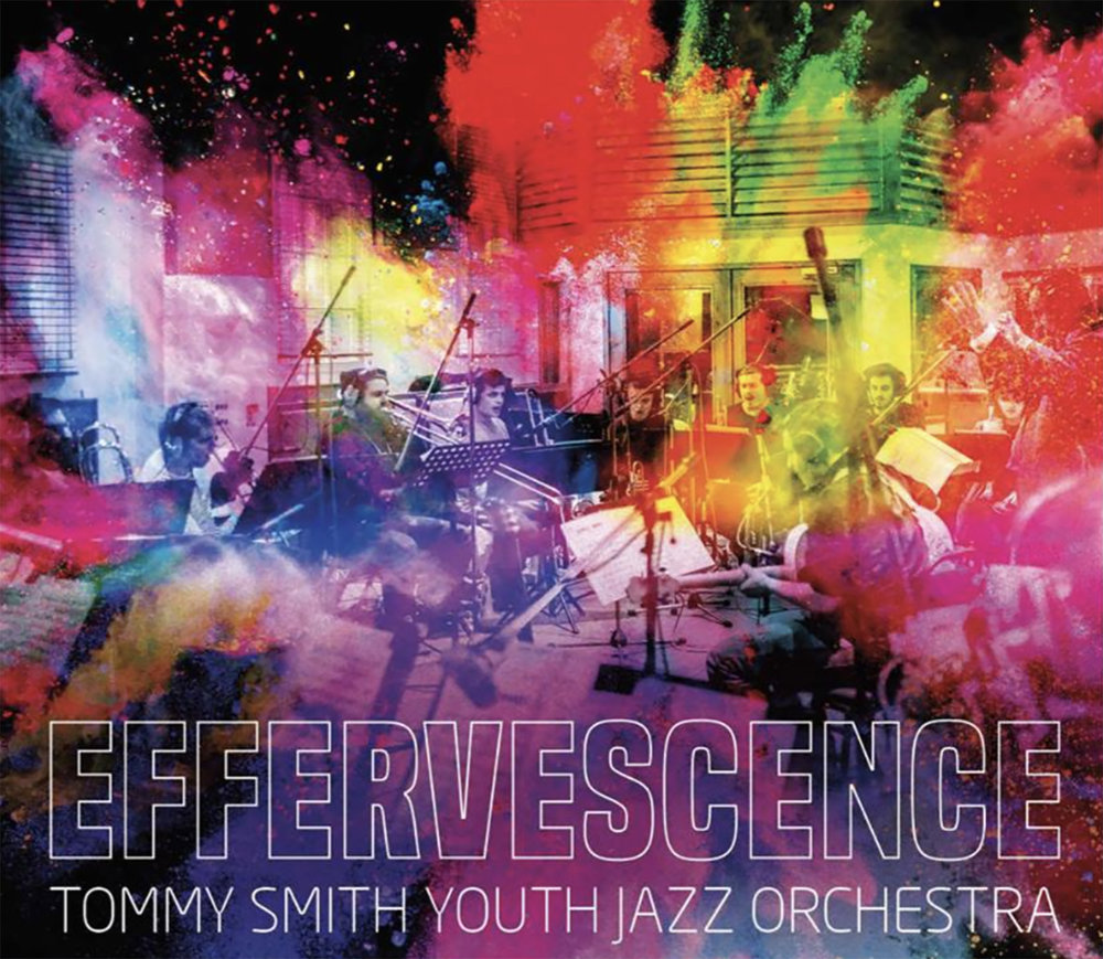 Effervescence is the latest CD by The Tommy Smith Youth Jazz Orchestra.