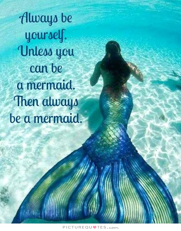 always-be-yourself-unless-you-can-be-a-mermaid-then-always-be-a-mermaid-quote-1.jpg
