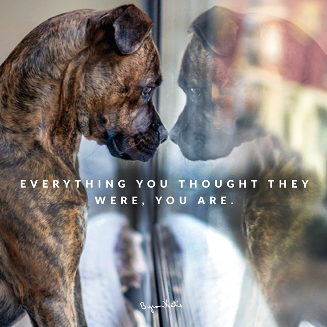 Everything you thought they were, you are. ~Byron Katie