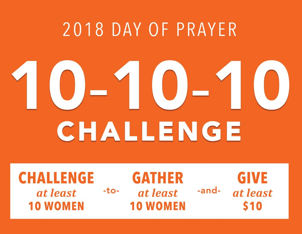 10-10-10 Challenge - Prior to the Day of Prayer we are asking you to invite at least ten women to participate in the Day of Prayer by gathering at least ten of their female family members, friends and/or loved ones to pray using the Day of Prayer Guide. As a part of the prayer gathering we also challenge each person to donate at least $10 to the Day of Prayer fund.
