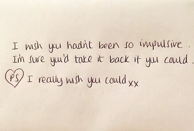 """I wish you hadn't been so impulsive. I'm sure you'd take it back if you could.  P.S I really wish you could xx""  #lifedeathwhatever #unsaid #weneedtotalk #suicideawareness #grief #love #loss #allthatsleftunsaid"
