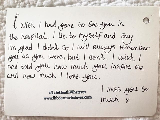 'I wish I had gone to see you in the hospital. I lie to myself and say I'm glad I didn't so I will always remember you as you were, but I don't. I wish I had told you how much you inspire me and how much I love you. I miss you so much x'  #unsaid #lifedeathwhatever #regret #grief #love