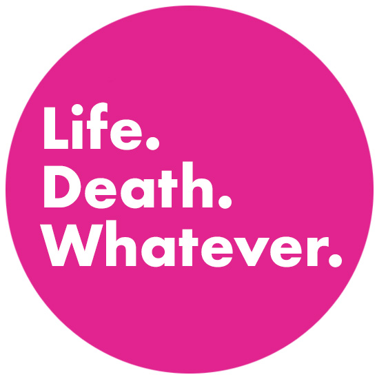 Life. Death. Whatever.