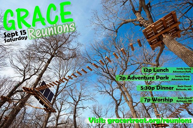 Join us on Saturday, Sept. 15 for a Grace Reunions event! Re-connect with some of the new friends you made at Grace Retreat this year, and invite some old friends as well.  Climb and zipline with us at the Adventure Park at Sandy Spring. It is A-MA-ZING! If you've never been, you're missing out. Then join us in the evening for worship with our own Grace Retreat praise team and Pastor Carlos Reyes speaking. Go to: http://graceretreat.org/reunions/ for more information and to register.