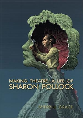 Cover for Sherrill Grace's biography on Sharon Pollock,  Making Theatre: A Life of Sharon Pollock ,