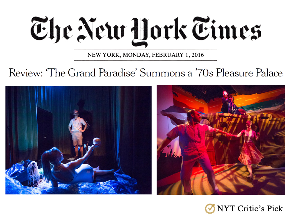 """The New York Times    Review   February 1, 2016  Review: 'The Grand Paradise' Summons a '70s Pleasure Palace   """"Using the '70s as a time frame turns out to have been an inspired idea...  The Grand Paradise ,the latest and lushest of the many immersive theater spectacles to set up camp in New York in recent years, traffics in instant nostalgia. Created by Third Rail Projects, this interactive tour of an imaginary Floridian pleasure palace from the 1970s manages to summon romantic promise and regretful retrospection in a single, ocean-air breath."""" - Ben Brantley (Chief Theater Critic)"""