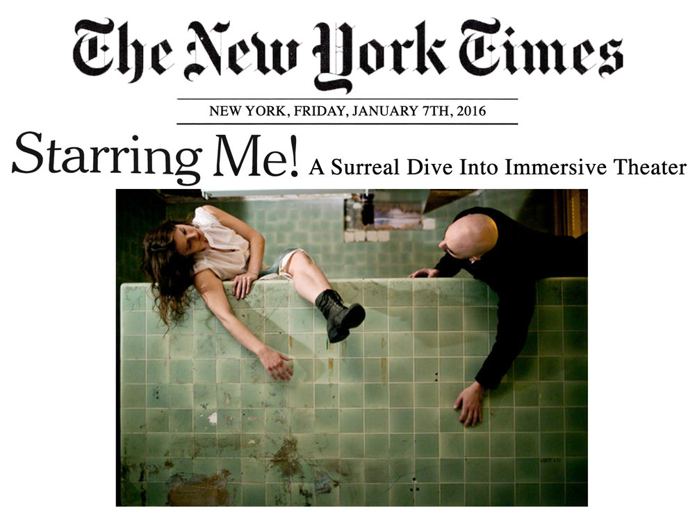 """The New York Times    January 7, 2016  Starring Me! A Surreal Dive into Immersive Theater   """" Then She Fell , which takes place in a disused mental hospital in Williamsburg, Brooklyn, was intimate and tightly choreographed… After a while, it felt as if we were dreaming, or mad, so febrile and charged was the atmosphere… I had given myself over completely to the story, to the poignant predicament of a flawed man condemned to a moment for eternity, trapped with his memories and his yearnings, sitting alone in a pool of tears. The image has haunted me ever since, more so because of the sense that I was complicit in it, if only for a moment. You cannot feel more immersed than that."""" -Sarah Lyall"""