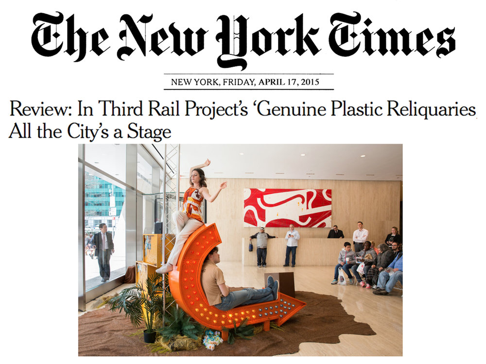"""The New York Times    Review   April 17, 2015  Review: In Third Rail Project's 'Genuine Plastic Reliquaries,' All the City's a Stage   """"[The dancers] made good on these implicit invitations by stretching, folding and curving themselves (together and separately) into poses of languor, excitement, giddiness and loneliness, while passers-by looked on and looked away."""" - Ben Brantley (Chief Theater Critic)"""