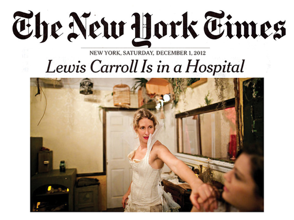 """The New York Times    Review   December 1, 2012  Lewis Carroll Is in a Hospital   CRITIC'S PICK: """"This show occupies a dreamscape where the judgments and classifications of the waking mind are inoperative, and where the single self keeps splitting and blurring."""" - Ben Brantley"""